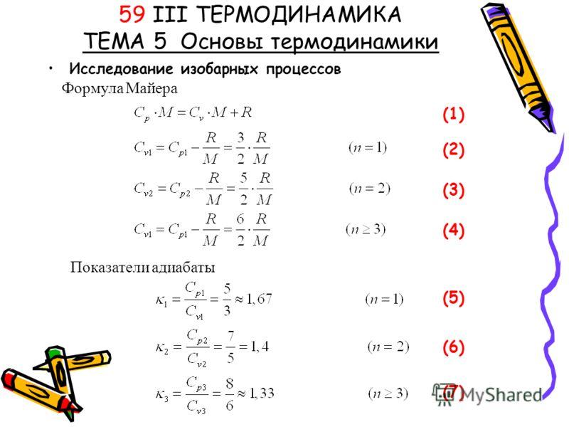 Исследование изобарных процессов 59 III ТЕРМОДИНАМИКА ТЕМА 5 Основы термодинамики Формула Майера (1) (2)(2) (3)(3) (4)(4) Показатели адиабаты (5)(5) (6)(6) (7)(7)