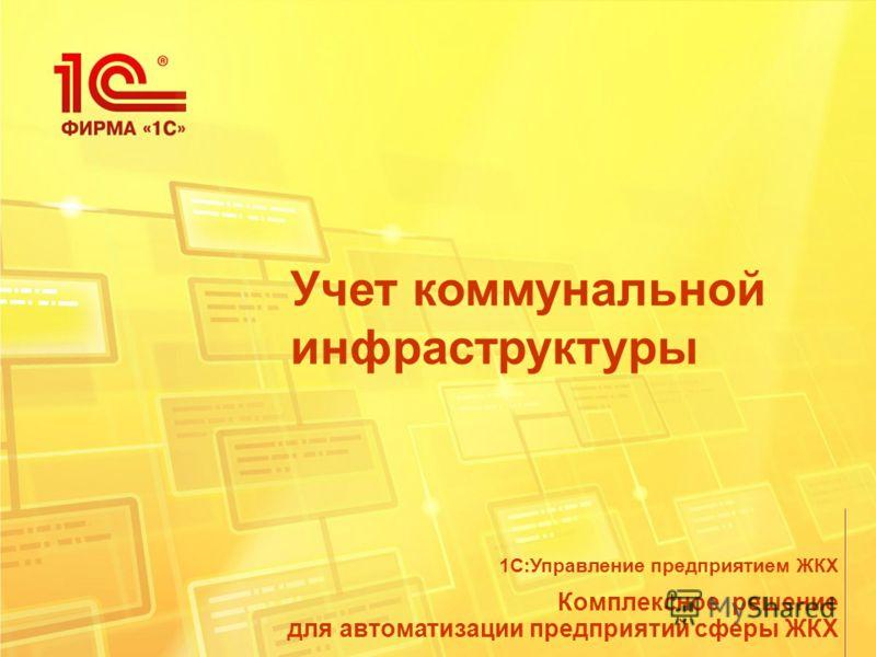 Учет коммунальной инфраструктуры Комплексное решение для автоматизации предприятий сферы ЖКХ 1С:Управление предприятием ЖКХ
