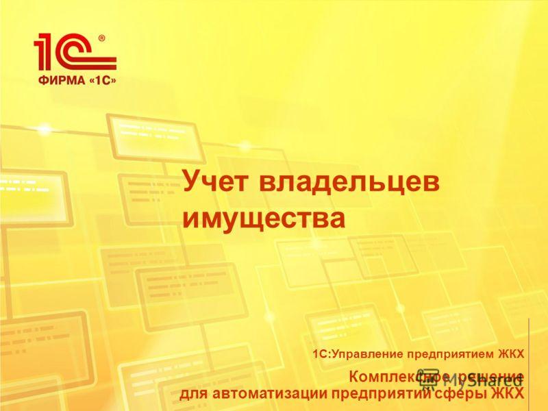Учет владельцев имущества Комплексное решение для автоматизации предприятий сферы ЖКХ 1С:Управление предприятием ЖКХ
