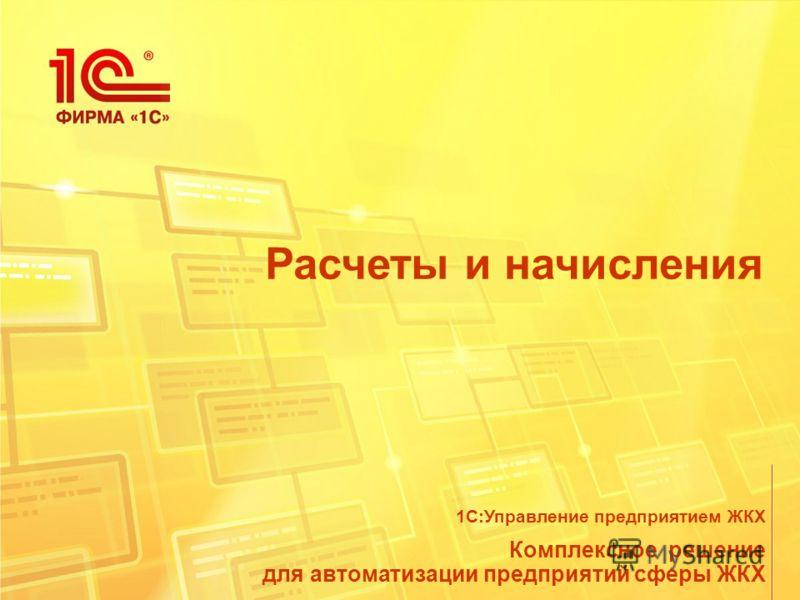 Расчеты и начисления Комплексное решение для автоматизации предприятий сферы ЖКХ 1С:Управление предприятием ЖКХ