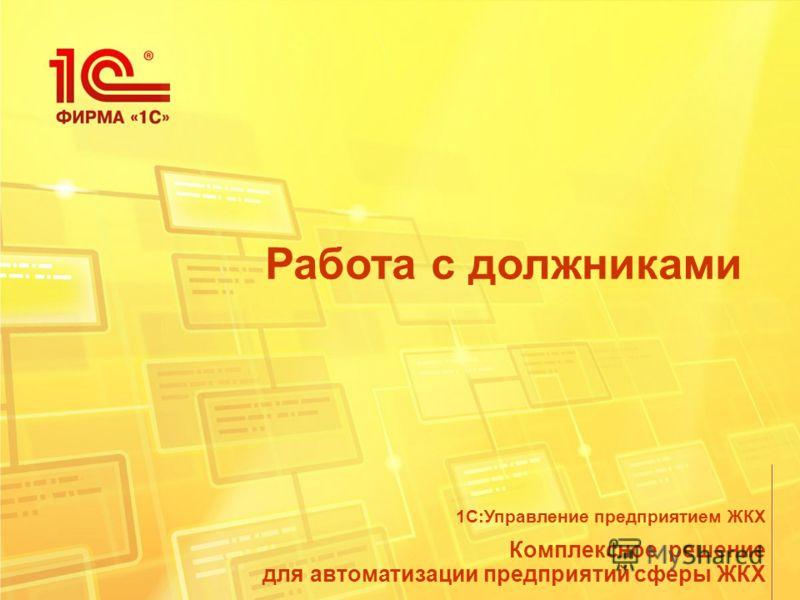 Работа с должниками Комплексное решение для автоматизации предприятий сферы ЖКХ 1С:Управление предприятием ЖКХ