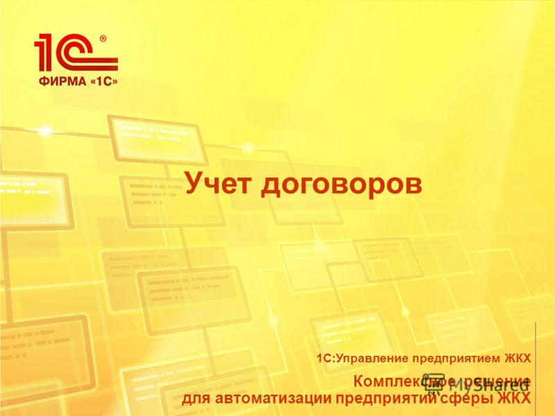 Учет договоров Комплексное решение для автоматизации предприятий сферы ЖКХ 1С:Управление предприятием ЖКХ