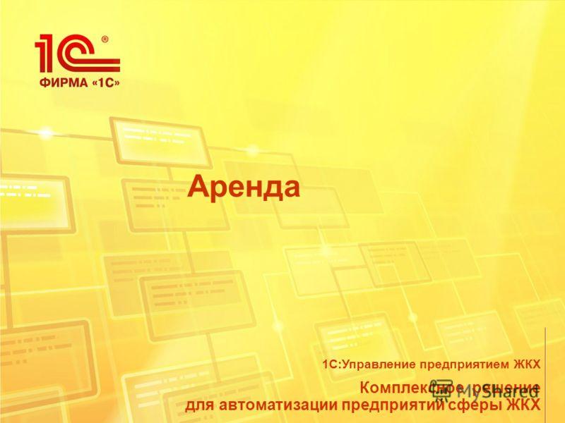Аренда Комплексное решение для автоматизации предприятий сферы ЖКХ 1С:Управление предприятием ЖКХ