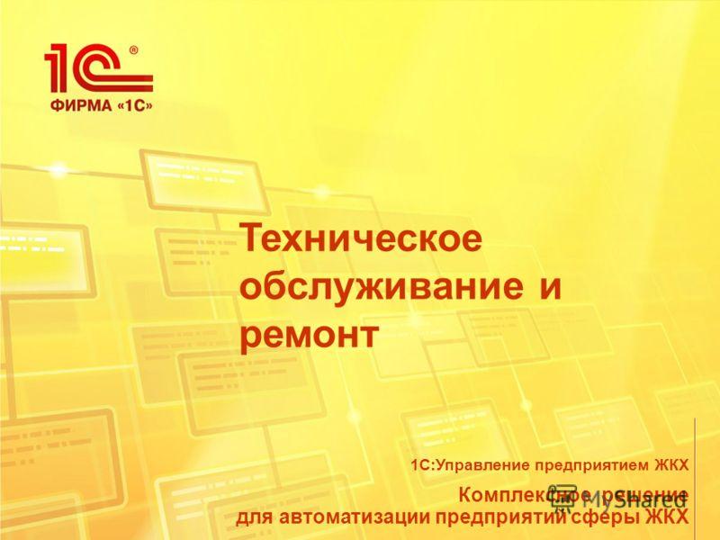 Техническое обслуживание и ремонт Комплексное решение для автоматизации предприятий сферы ЖКХ 1С:Управление предприятием ЖКХ