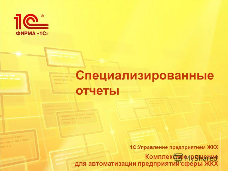 Специализированные отчеты Комплексное решение для автоматизации предприятий сферы ЖКХ 1С:Управление предприятием ЖКХ