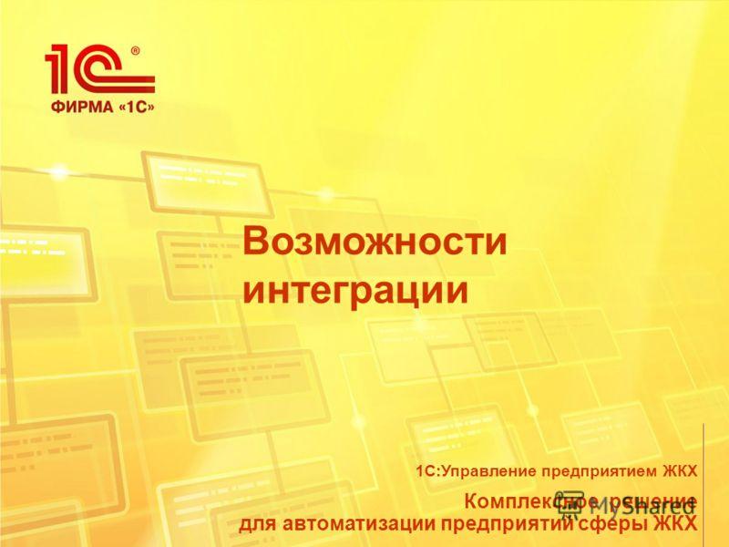 Возможности интеграции Комплексное решение для автоматизации предприятий сферы ЖКХ 1С:Управление предприятием ЖКХ