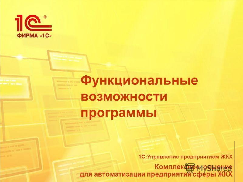 Функциональные возможности программы Комплексное решение для автоматизации предприятий сферы ЖКХ 1С:Управление предприятием ЖКХ