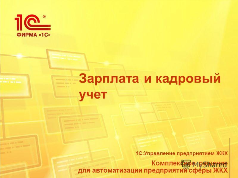 Зарплата и кадровый учет Комплексное решение для автоматизации предприятий сферы ЖКХ 1С:Управление предприятием ЖКХ