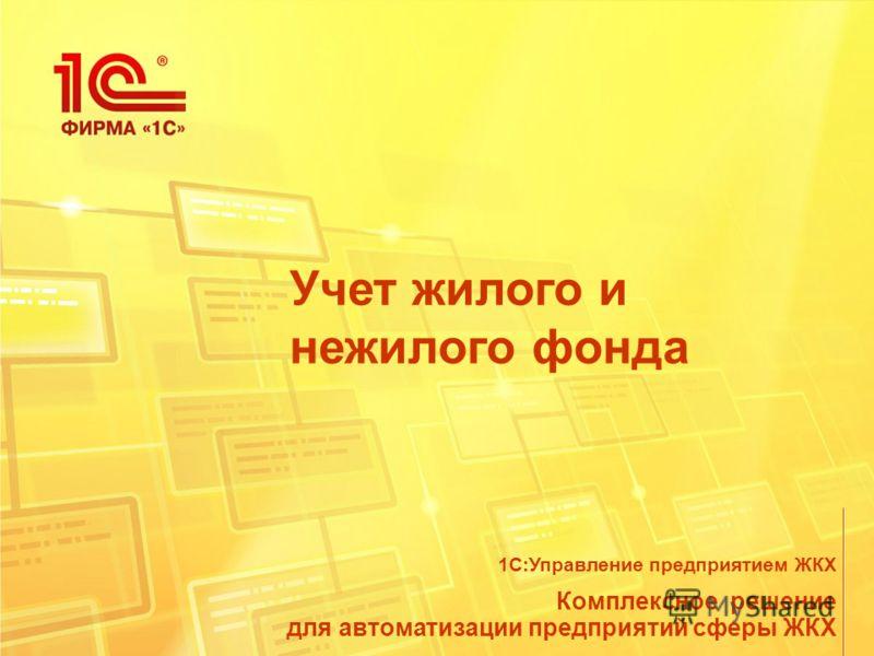 Учет жилого и нежилого фонда Комплексное решение для автоматизации предприятий сферы ЖКХ 1С:Управление предприятием ЖКХ
