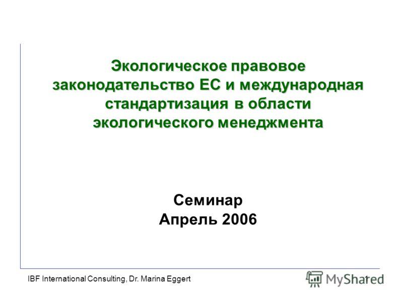IBF International Consulting, Dr. Marina Eggert1 Семинар Апрель 2006 Экологическое правовое законодательство ЕС и международная стандартизация в области экологического менеджмента