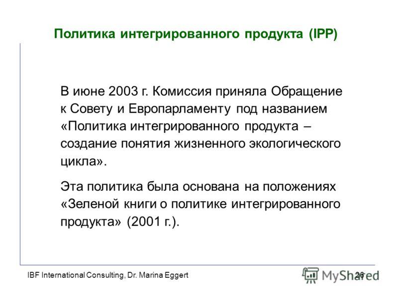 IBF International Consulting, Dr. Marina Eggert26 Политика интегрированного продукта (IPP) В июне 2003 г. Комиссия приняла Обращение к Совету и Европарламенту под названием «Политика интегрированного продукта – создание понятия жизненного экологическ