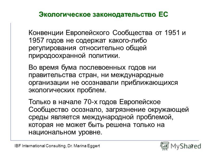 IBF International Consulting, Dr. Marina Eggert3 Экологическое законодательство ЕС Конвенции Европейского Сообщества от 1951 и 1957 годов не содержат какого-либо регулирования относительно общей природоохранной политики. Во время бума послевоенных го