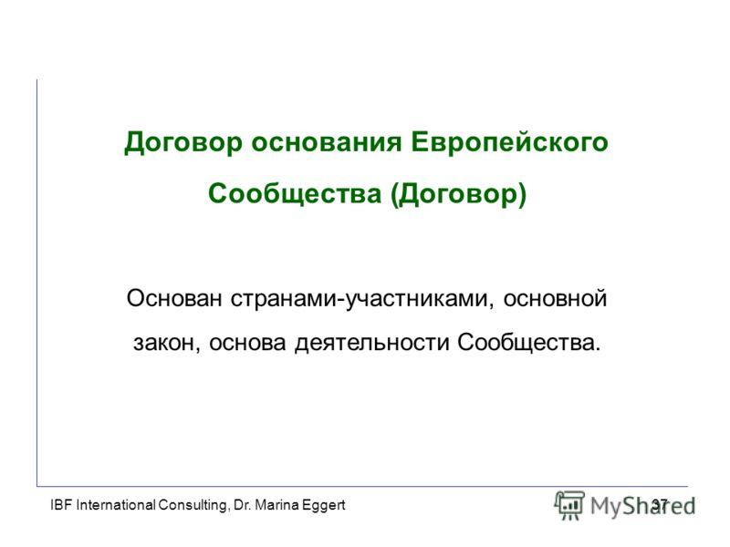 IBF International Consulting, Dr. Marina Eggert37 Договор основания Европейского Сообщества (Договор) Основан странами-участниками, основной закон, основа деятельности Сообщества.