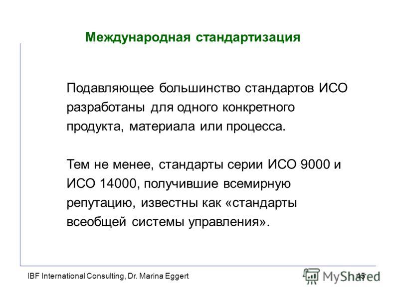 IBF International Consulting, Dr. Marina Eggert45 Международная стандартизация Подавляющее большинство стандартов ИСО разработаны для одного конкретного продукта, материала или процесса. Тем не менее, стандарты серии ИСО 9000 и ИСО 14000, получившие