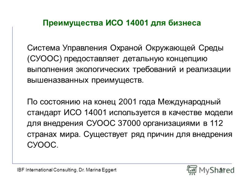 IBF International Consulting, Dr. Marina Eggert51 Преимущества ИСО 14001 для бизнеса Система Управления Охраной Окружающей Среды (СУООС) предоставляет детальную концепцию выполнения экологических требований и реализации вышеназванных преимуществ. По
