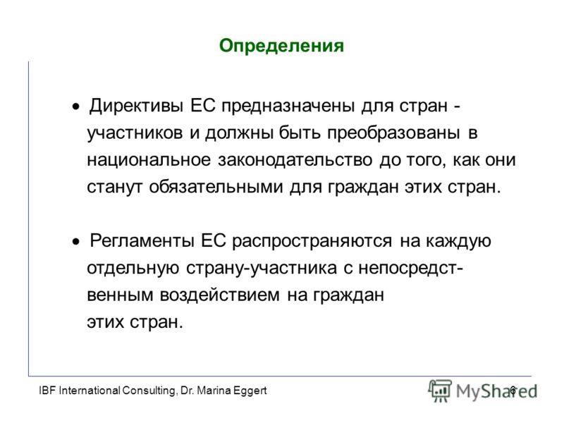 IBF International Consulting, Dr. Marina Eggert6 Определения Директивы ЕС предназначены для стран - участников и должны быть преобразованы в национальное законодательство до того, как они станут обязательными для граждан этих стран. Регламенты ЕС рас