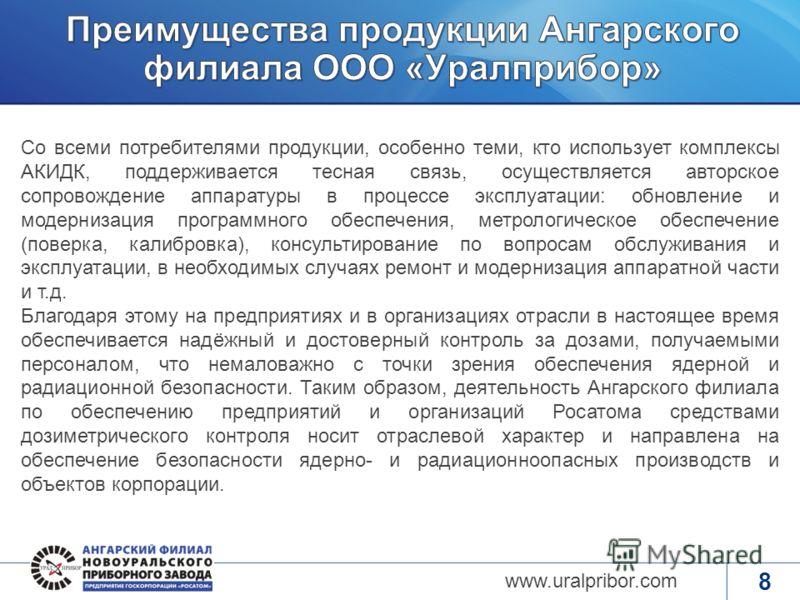 www.rosatom.ru 8 www.uralpribor.com Со всеми потребителями продукции, особенно теми, кто использует комплексы АКИДК, поддерживается тесная связь, осуществляется авторское сопровождение аппаратуры в процессе эксплуатации: обновление и модернизация про