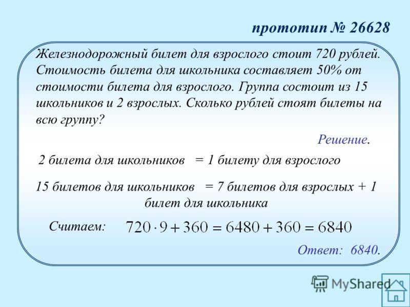 Ответ: 6840. Железнодорожный билет для взрослого стоит 720 рублей. Стоимость билета для школьника составляет 50% от стоимости билета для взрослого. Группа состоит из 15 школьников и 2 взрослых. Сколько рублей стоят билеты на всю группу? 2 билета для