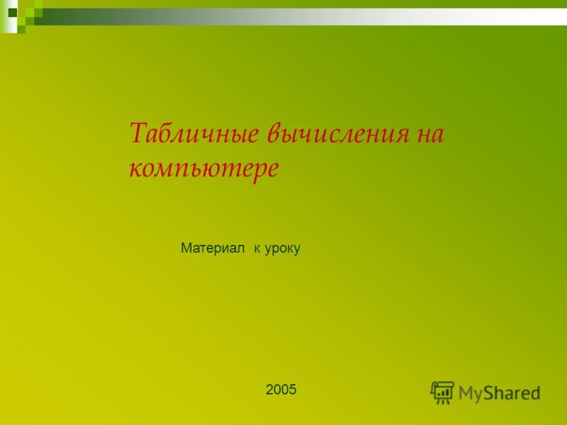 Табличные вычисления на компьютере Материал к уроку 2005
