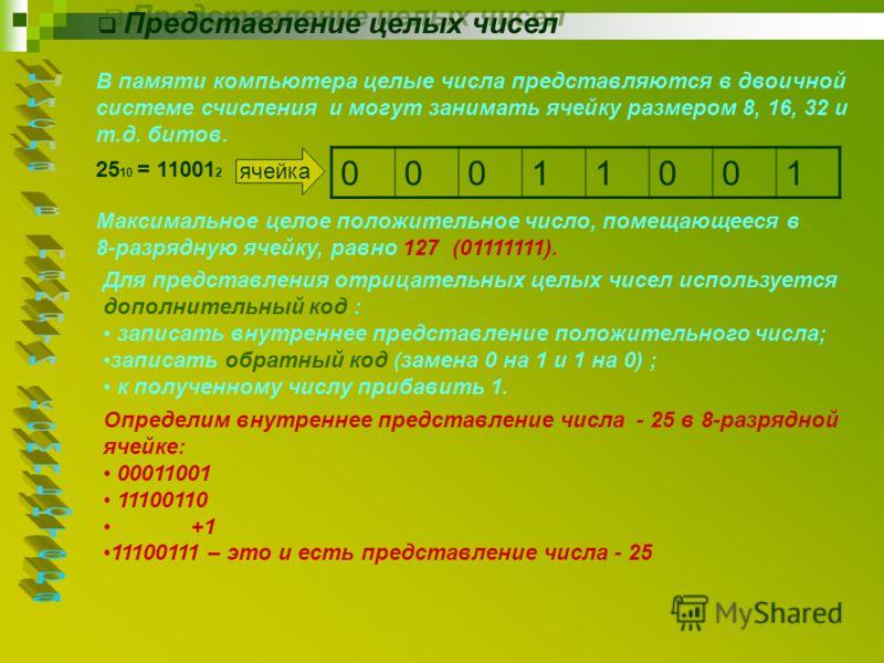 Представление целых чисел В памяти компьютера целые числа представляются в двоичной системе счисления и могут занимать ячейку размером 8, 16, 32 и т.д. битов. 25 10 = 11001 2 ячейка 00011001 Максимальное целое положительное число, помещающееся в 8-ра