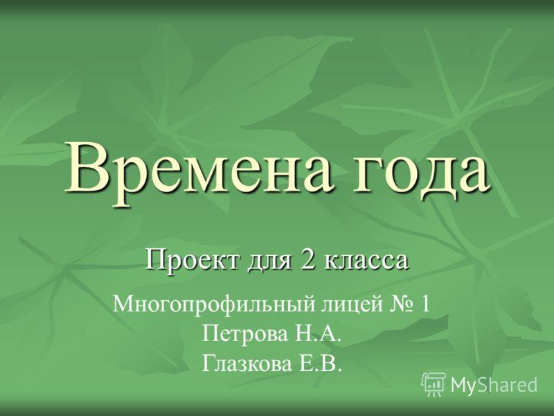 Времена года Проект для 2 класса Многопрофильный лицей 1 Петрова Н.А. Глазкова Е.В.