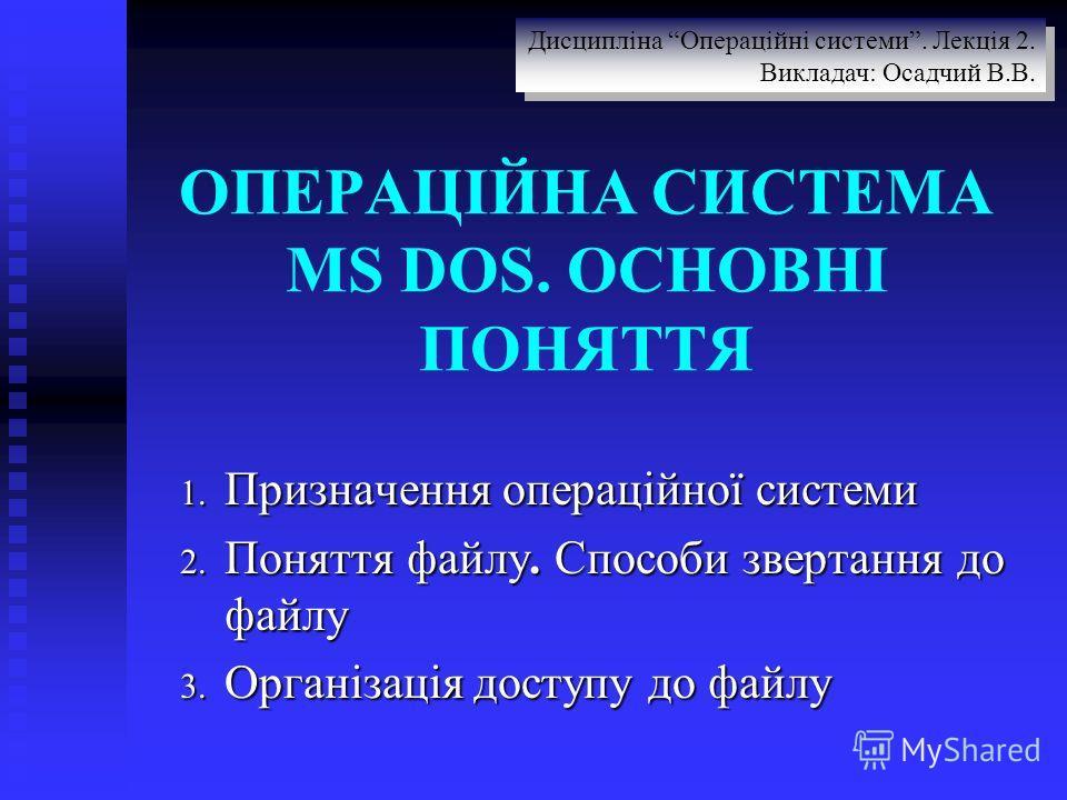 ОПЕРАЦІЙНА СИСТЕМА MS DOS. ОСНОВНІ ПОНЯТТЯ 1. Призначення операційної системи 2. Поняття файлу. Способи звертання до файлу 3. Організація доступу до файлу Дисципліна Операційні системи. Лекція 2. Викладач: Осадчий В.В. Дисципліна Операційні системи.