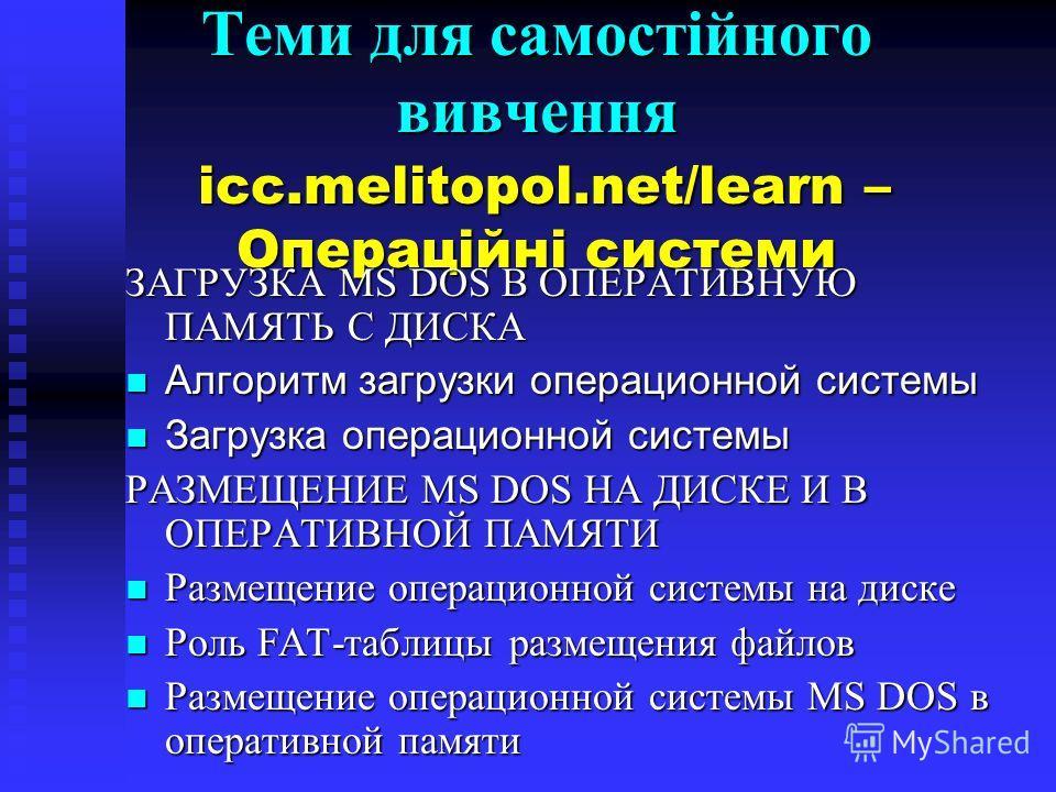 Теми для самостійного вивчення icc.melitopol.net/learn – Операційні системи ЗАГРУЗКА MS DOS В ОПЕРАТИВНУЮ ПАМЯТЬ С ДИСКА Алгоритм загрузки операционной системы Алгоритм загрузки операционной системы Загрузка операционной системы Загрузка операционной