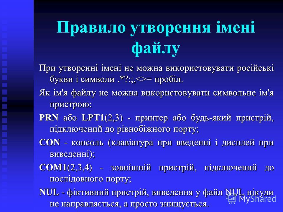 Правило утворення імені файлу При утворенні імені не можна використовувати російські букви і символи.*?:;,= пробіл. Як ім'я файлу не можна використовувати символьне ім'я пристрою: PRN або LPT1(2,3) - принтер або будь-який пристрій, підключений до рів