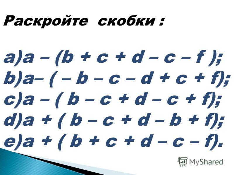 Раскройте скобки : a)a – (b + c + d – c – f ); b)a– ( – b – c – d + c + f); c)a – ( b – c + d – c + f); d)a + ( b – c + d – b + f); e)a + ( b + c + d – c – f).