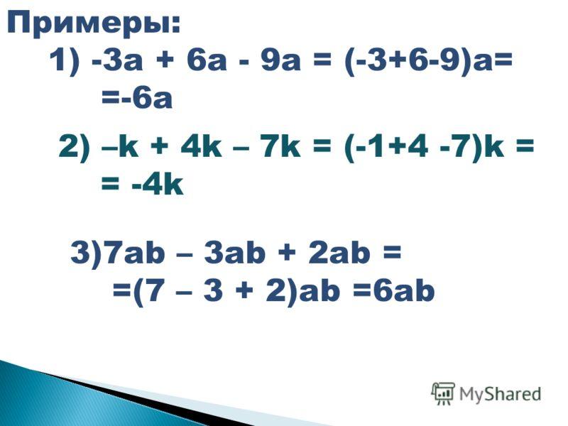 Примеры: 1) -3a + 6a - 9a = (-3+6-9)a= =-6a 2) –k + 4k – 7k = (-1+4 -7)k = = -4k 3)7ab – 3ab + 2ab = =(7 – 3 + 2)ab =6ab