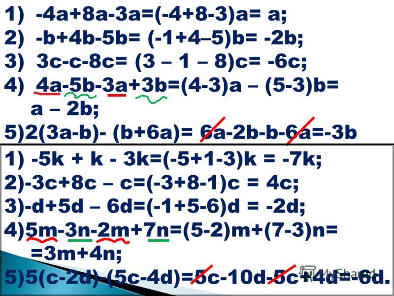 1)-4a+8a-3a=(-4+8-3)a= a; 2)-b+4b-5b= (-1+4–5)b= -2b; 3)3c-c-8c= (3 – 1 – 8)c= -6c; 4)4a-5b-3a+3b=(4-3)a – (5-3)b= a – 2b; 5)2(3a-b)- (b+6a)= 6a-2b-b-6a=-3b 1) -5k + k - 3k=(-5+1-3)k = -7k; 2)-3c+8c – c=(-3+8-1)c = 4c; 3)-d+5d – 6d=(-1+5-6)d = -2d; 4