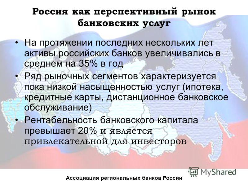 2 Россия как перспективный рынок банковских услуг На протяжении последних нескольких лет активы российских банков увеличивались в среднем на 35% в год Ряд рыночных сегментов характеризуется пока низкой насыщенностью услуг (ипотека, кредитные карты, д