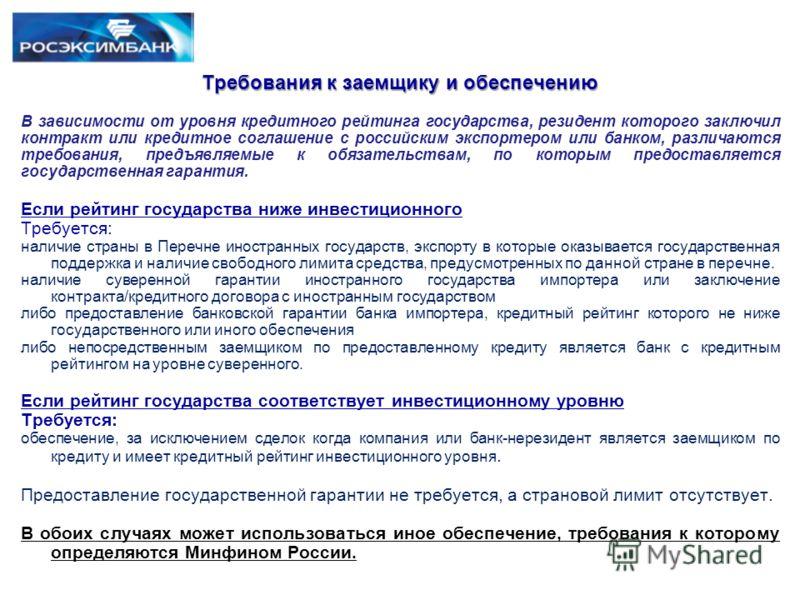 Требования к заемщику и обеспечению В зависимости от уровня кредитного рейтинга государства, резидент которого заключил контракт или кредитное соглашение с российским экспортером или банком, различаются требования, предъявляемые к обязательствам, по