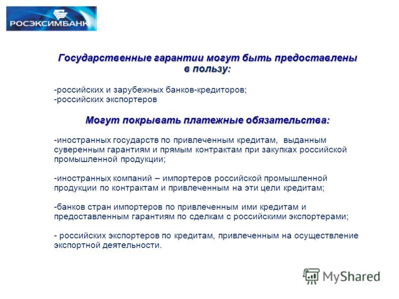 Государственные гарантии могут быть предоставлены в пользу: -российских и зарубежных банков-кредиторов; -российских экспортеров Могут покрывать платежные обязательства: -иностранных государств по привлеченным кредитам, выданным суверенным гарантиям и