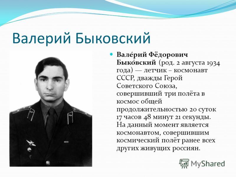Валерий Быковский Вале́рий Фёдорович Быко́вский (род. 2 августа 1934 года) летчик – космонавт СССР, дважды Герой Советского Союза, совершивший три полёта в космос общей продолжительностью 20 суток 17 часов 48 минут 21 секунды. На данный момент являет