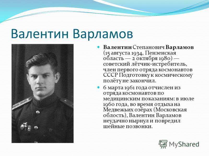 Валентин Варламов Валентин Степанович Варламов (15 августа 1934, Пензенская область 2 октября 1980) советский лётчик-истребитель, член первого отряда космонавтов СССР Подготовку к космическому полёту не закончил. 6 марта 1961 года отчислен из отряда