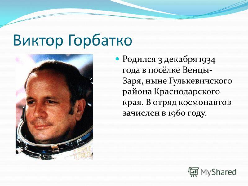 Виктор Горбатко Родился 3 декабря 1934 года в посёлке Венцы- Заря, ныне Гулькевичского района Краснодарского края. В отряд космонавтов зачислен в 1960 году.