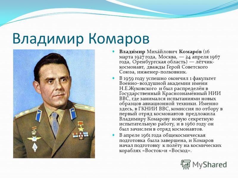 Владимир Комаров Влади́мир Миха́йлович Комаро́в (16 марта 1927 года, Москва, 24 апреля 1967 года, Оренбургская область) лётчик- космонавт, дважды Герой Советского Союза, инженер-полковник. В 1959 году успешно окончил 1 факультет Военно–воздушной акад