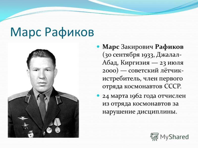 Марс Рафиков Марс Закирович Рафиков (30 сентября 1933, Джалал- Абад, Киргизия 23 июля 2000) советский лётчик- истребитель, член первого отряда космонавтов СССР. 24 марта 1962 года отчислен из отряда космонавтов за нарушение дисциплины.