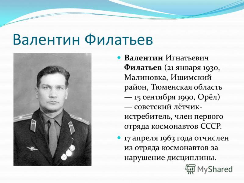 Валентин Филатьев Валентин Игнатьевич Филатьев (21 января 1930, Малиновка, Ишимский район, Тюменская область 15 сентября 1990, Орёл) советский лётчик- истребитель, член первого отряда космонавтов СССР. 17 апреля 1963 года отчислен из отряда космонавт