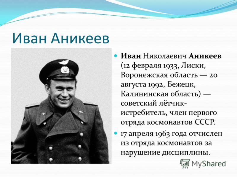 Иван Аникеев Иван Николаевич Аникеев (12 февраля 1933, Лиски, Воронежская область 20 августа 1992, Бежецк, Калининская область) советский лётчик- истребитель, член первого отряда космонавтов СССР. 17 апреля 1963 года отчислен из отряда космонавтов за