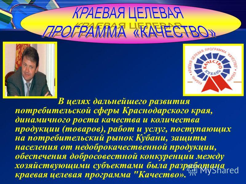 В целях дальнейшего развития потребительской сферы Краснодарского края, динамичного роста качества и количества продукции (товаров), работ и услуг, поступающих на потребительский рынок Кубани, защиты населения от недоброкачественной продукции, обеспе