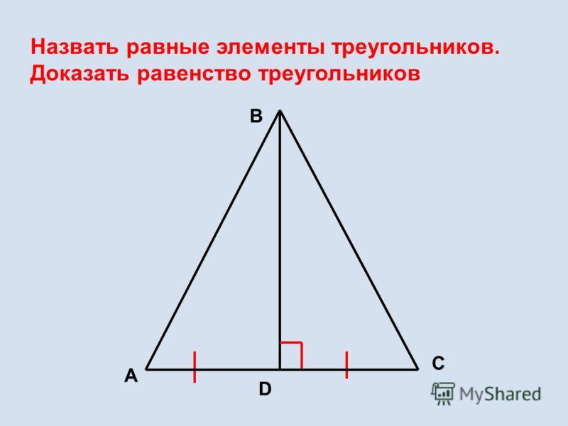 Назвать равные элементы треугольников. Доказать равенство треугольников А В С D