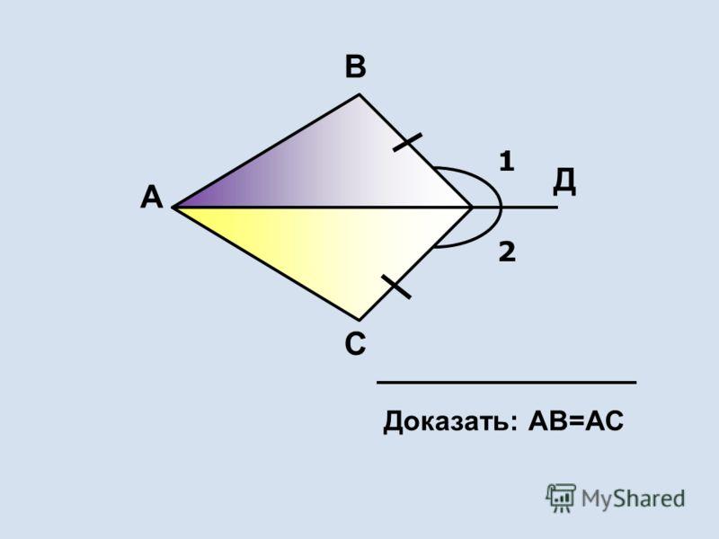 1 2 А В С Д Доказать: АВ=АС