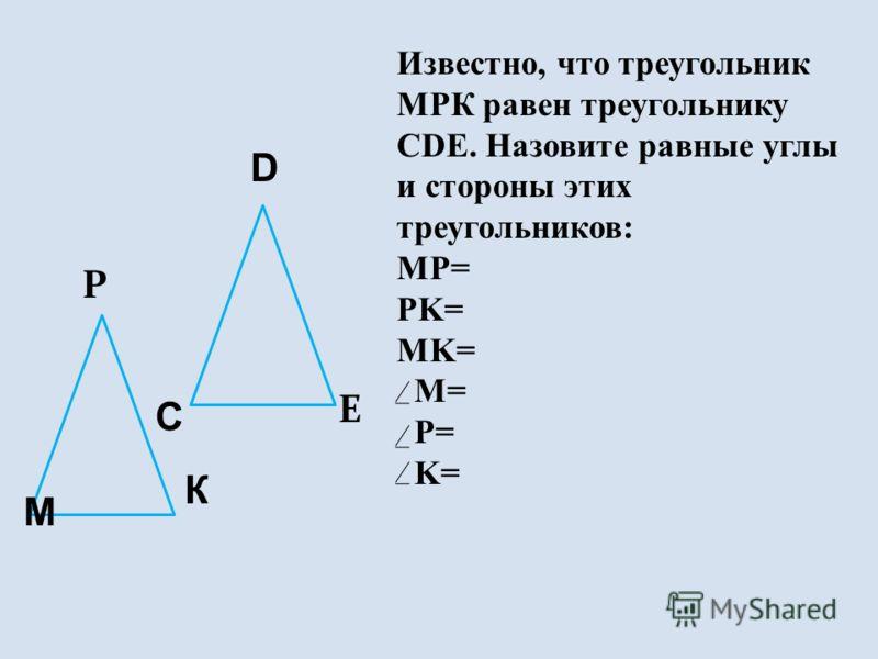 Р C E D К М Известно, что треугольник МРК равен треугольнику CDE. Назовите равные углы и стороны этих треугольников: MP= PK= MK= M= P= K=