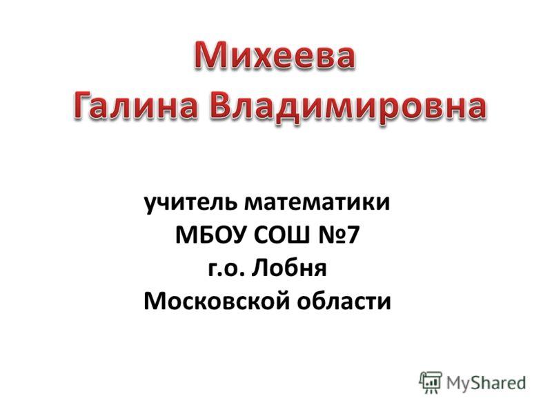 учитель математики МБОУ СОШ 7 г.о. Лобня Московской области