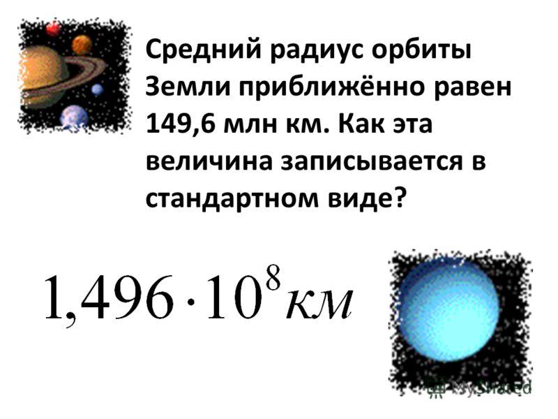 Средний радиус орбиты Земли приближённо равен 149,6 млн км. Как эта величина записывается в стандартном виде?