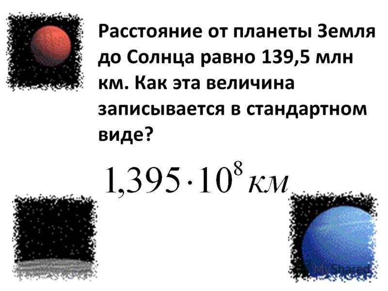 Расстояние от планеты Земля до Солнца равно 139,5 млн км. Как эта величина записывается в стандартном виде?