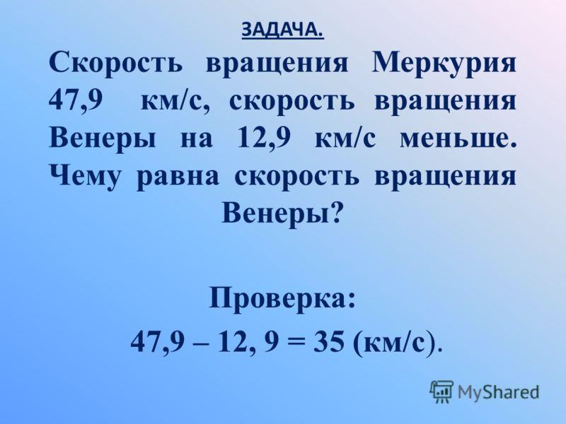 ЗАДАЧА. Скорость вращения Меркурия 47,9 км/с, скорость вращения Венеры на 12,9 км/с меньше. Чему равна скорость вращения Венеры? Проверка: 47,9 – 12, 9 = 35 (км/с).