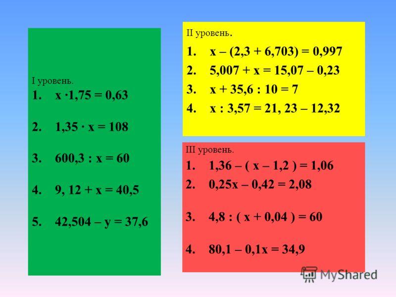 I уровень. 1. х 1,75 = 0,63 2. 1,35 х = 108 3. 600,3 : х = 60 4. 9, 12 + х = 40,5 5. 42,504 – у = 37,6 II уровень. 1. х – (2,3 + 6,703) = 0,997 2. 5,007 + х = 15,07 – 0,23 3. х + 35,6 : 10 = 7 4. х : 3,57 = 21, 23 – 12,32 III уровень. 1. 1,36 – ( х –